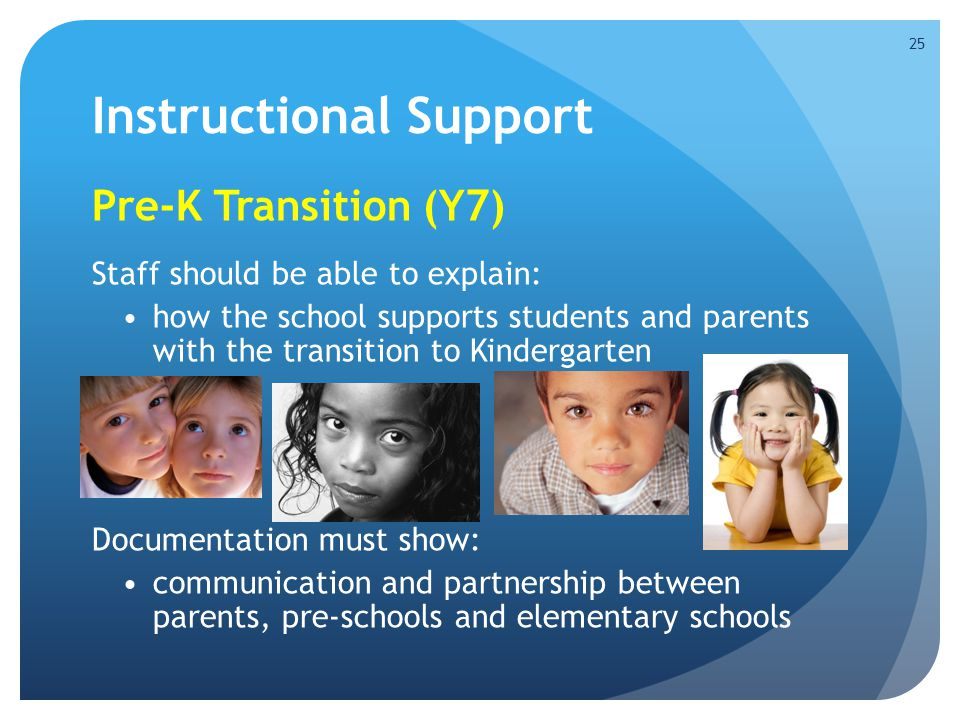 Instructional Support Pre-K Transition (Y7) Staff should be able to explain: how the school supports students and parents with the transition to Kindergarten Documentation must show: communication and partnership between parents, pre-schools and elementary schools 25
