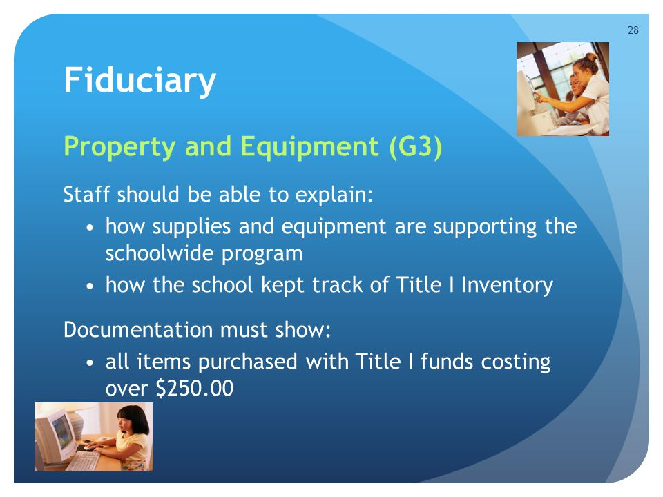 Fiduciary Property and Equipment (G3) Staff should be able to explain: how supplies and equipment are supporting the schoolwide program how the school kept track of Title I Inventory Documentation must show: all items purchased with Title I funds costing over $250.00 28