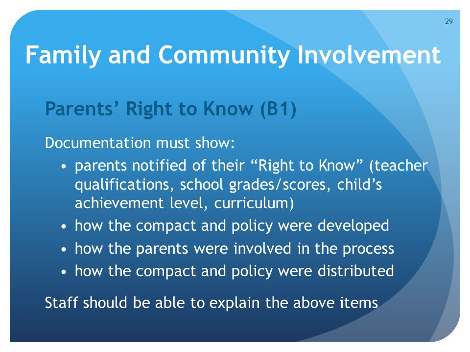 Family and Community Involvement Parents' Right to Know (B1) Documentation must show: parents notified of their Right to Know (teacher qualifications, school grades/scores, child's achievement level, curriculum) how the compact and policy were developed how the parents were involved in the process how the compact and policy were distributed Staff should be able to explain the above items 29