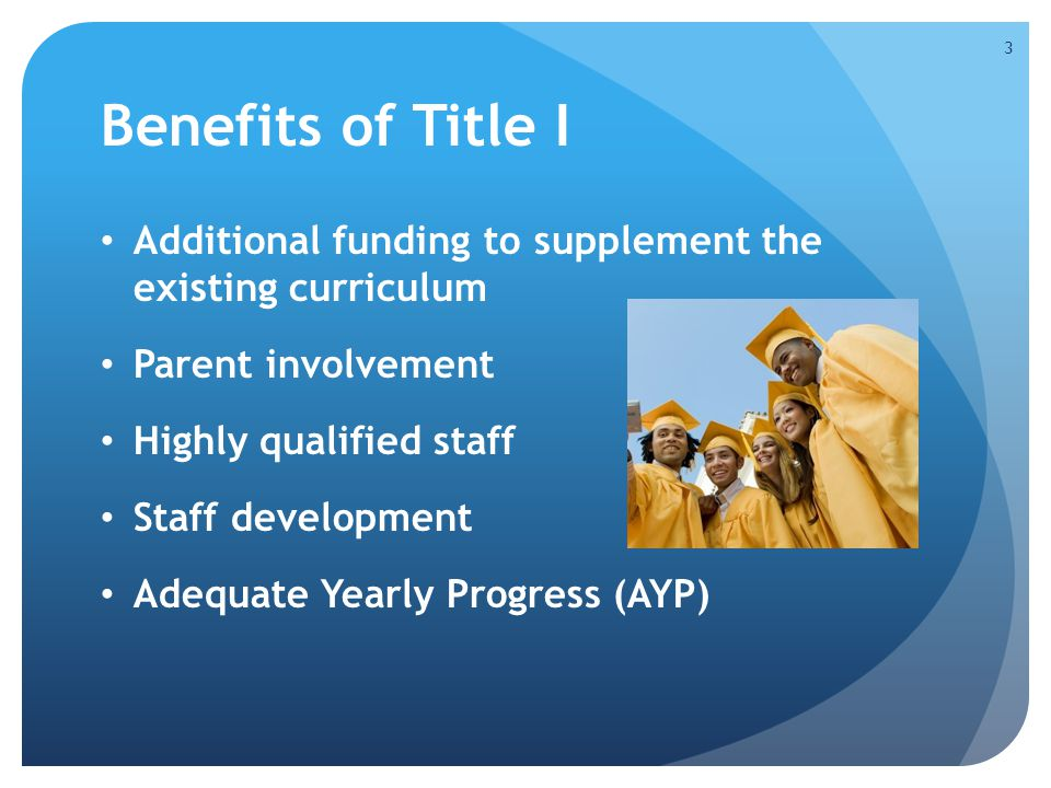Benefits of Title I Additional funding to supplement the existing curriculum Parent involvement Highly qualified staff Staff development Adequate Yearly Progress (AYP) 3