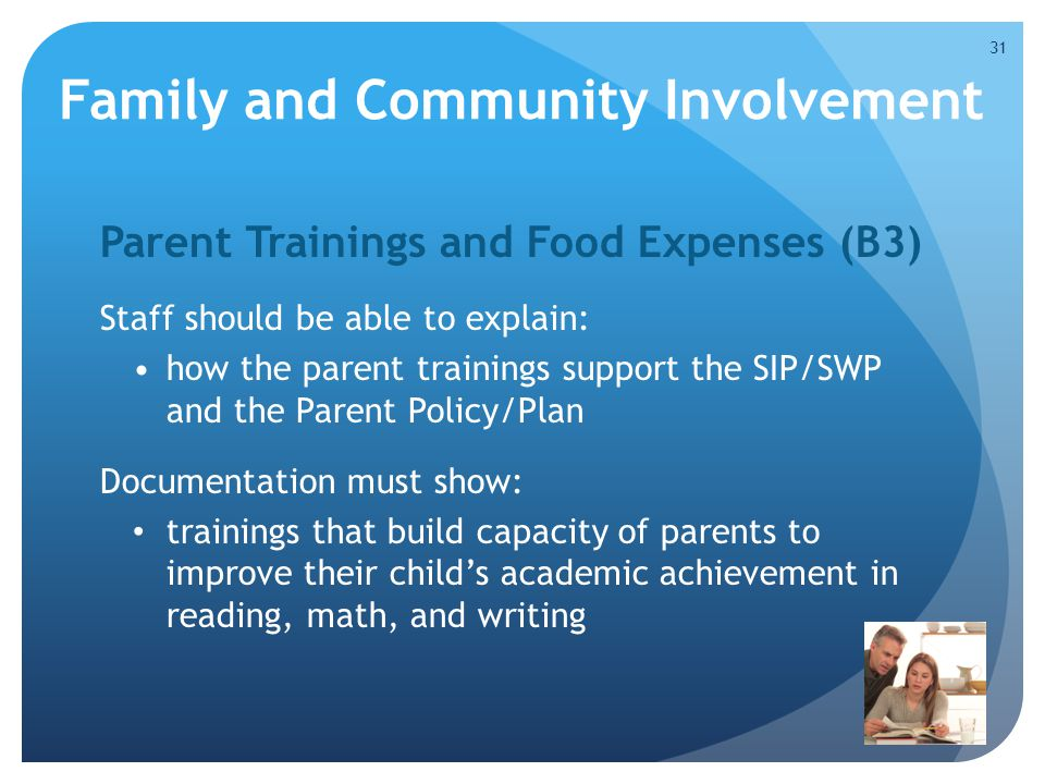 Family and Community Involvement Parent Trainings and Food Expenses (B3) Staff should be able to explain: how the parent trainings support the SIP/SWP and the Parent Policy/Plan Documentation must show: trainings that build capacity of parents to improve their child's academic achievement in reading, math, and writing 31