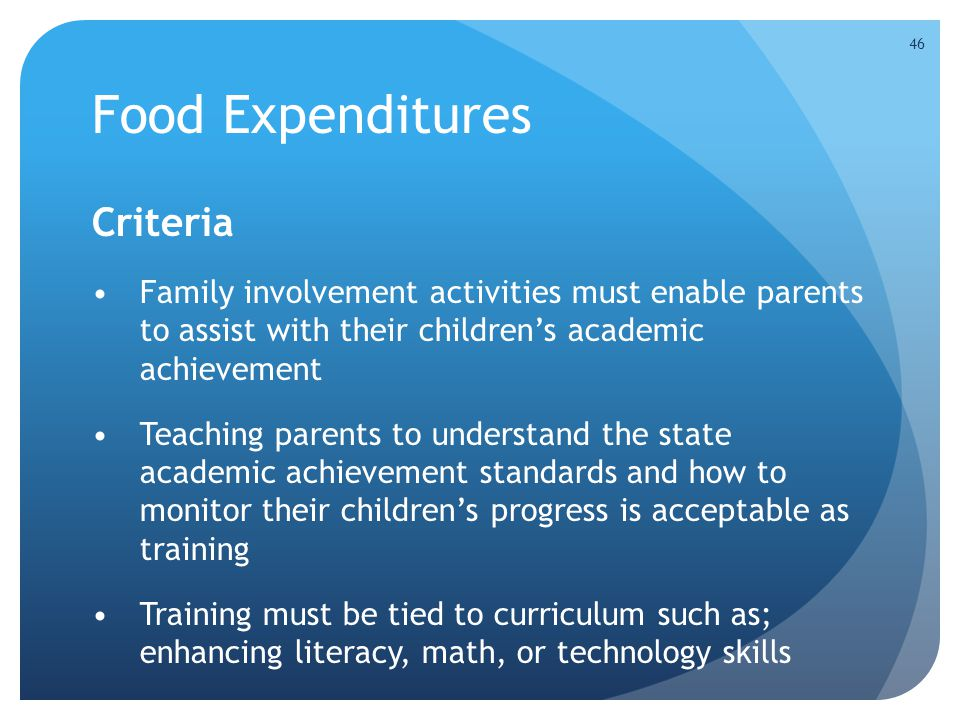 Food Expenditures Criteria Family involvement activities must enable parents to assist with their children's academic achievement Teaching parents to understand the state academic achievement standards and how to monitor their children's progress is acceptable as training Training must be tied to curriculum such as; enhancing literacy, math, or technology skills 46
