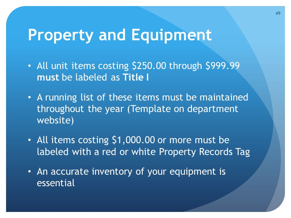 Property and Equipment All unit items costing $250.00 through $999.99 must be labeled as Title I A running list of these items must be maintained throughout the year (Template on department website) All items costing $1,000.00 or more must be labeled with a red or white Property Records Tag An accurate inventory of your equipment is essential 49