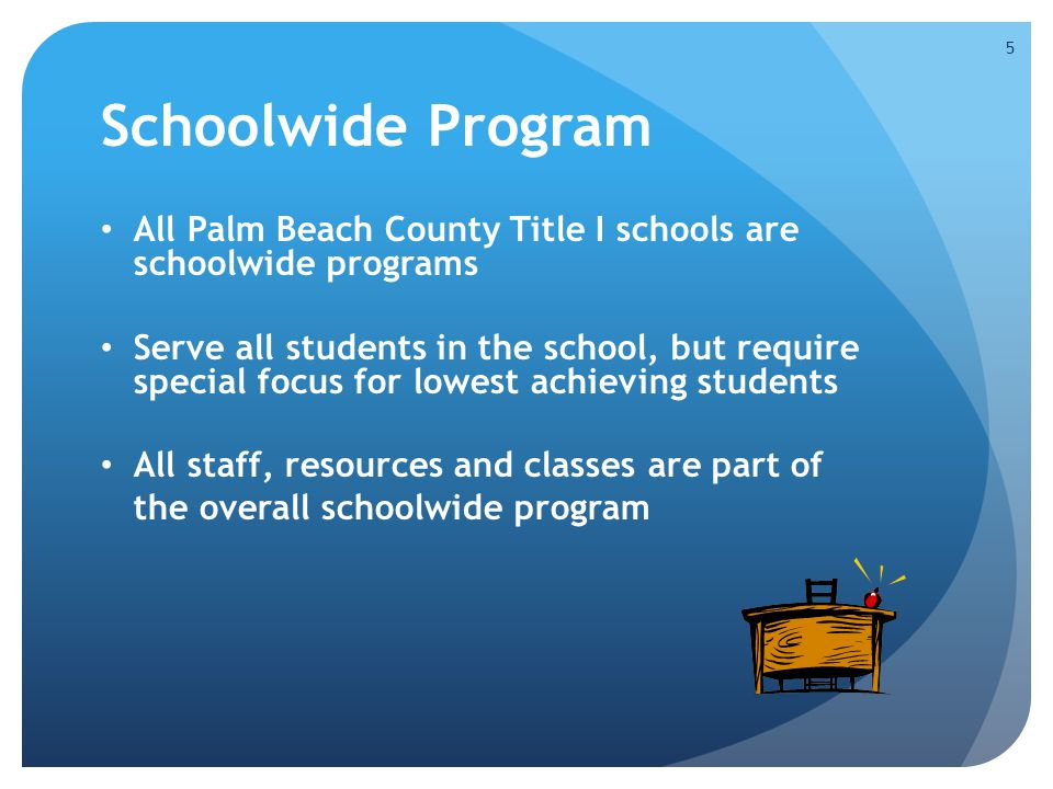 Schoolwide Program All Palm Beach County Title I schools are schoolwide programs Serve all students in the school, but require special focus for lowest achieving students All staff, resources and classes are part of the overall schoolwide program 5