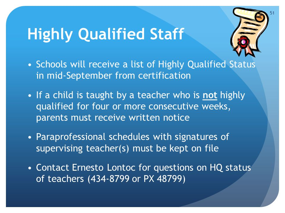 Highly Qualified Staff Schools will receive a list of Highly Qualified Status in mid-September from certification If a child is taught by a teacher who is not highly qualified for four or more consecutive weeks, parents must receive written notice Paraprofessional schedules with signatures of supervising teacher(s) must be kept on file Contact Ernesto Lontoc for questions on HQ status of teachers (434-8799 or PX 48799) 51
