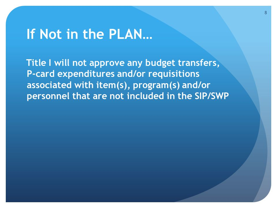 If Not in the PLAN… Title I will not approve any budget transfers, P-card expenditures and/or requisitions associated with item(s), program(s) and/or personnel that are not included in the SIP/SWP 8