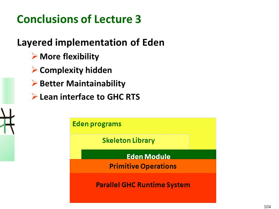 104 Conclusions of Lecture 3 Layered implementation of Eden  More flexibility  Complexity hidden  Better Maintainability  Lean interface to GHC RT