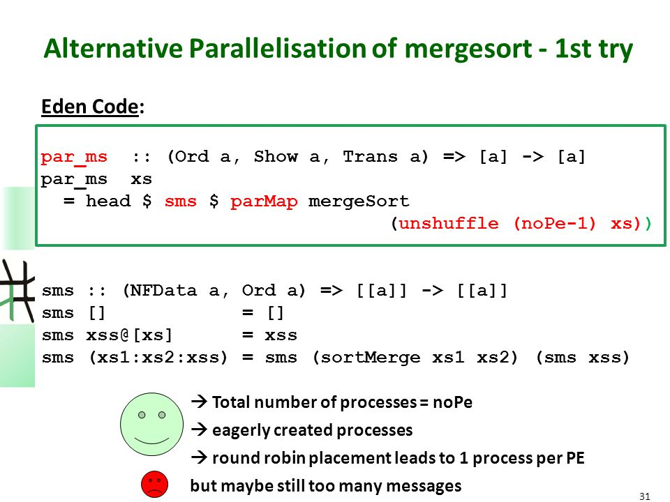 Alternative Parallelisation of mergesort - 1st try Eden Code: par_ms :: (Ord a, Show a, Trans a) => [a] -> [a] par_ms xs = head $ sms $ parMap mergeSo
