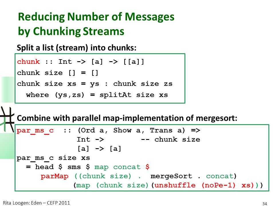 Reducing Number of Messages by Chunking Streams Split a list (stream) into chunks: chunk :: Int -> [a] -> [[a]] chunk size [] = [] chunk size xs = ys