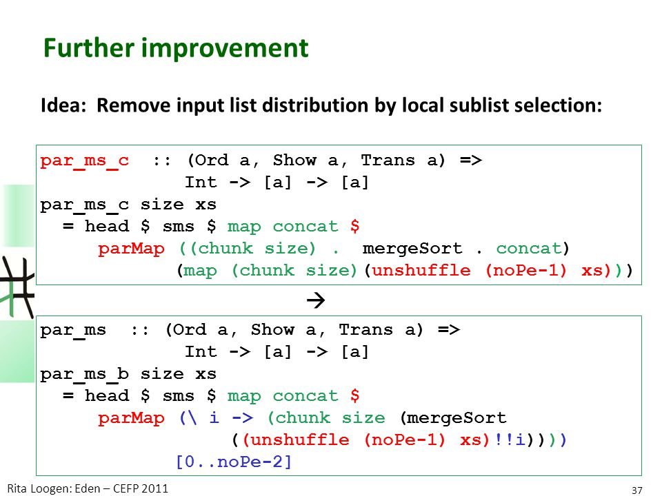 Further improvement Idea: Remove input list distribution by local sublist selection: par_ms_c :: (Ord a, Show a, Trans a) => Int -> [a] -> [a] par_ms_