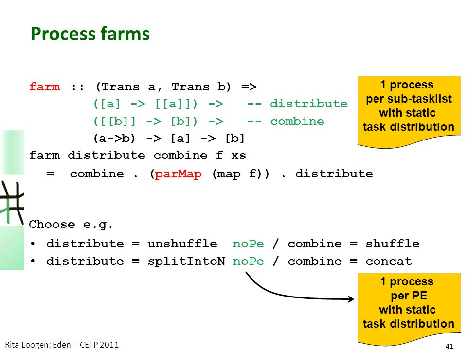 Process farms farm:: (Trans a, Trans b) => ([a] -> [[a]]) -> -- distribute ([[b]] -> [b]) -> -- combine (a->b) -> [a] -> [b] farm distribute combine f