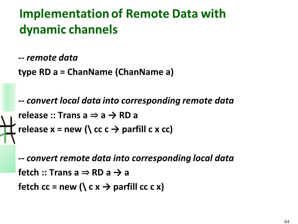 Implementation of Remote Data with dynamic channels -- remote data type RD a = ChanName (ChanName a) -- convert local data into corresponding remote d