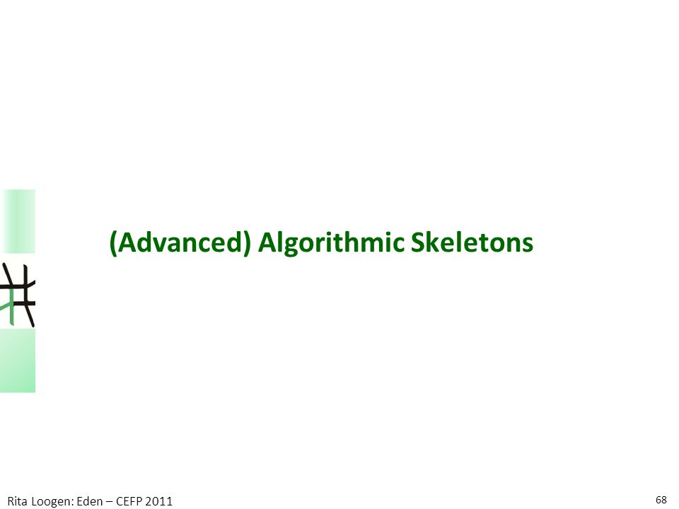 68 Rita Loogen: Eden – CEFP 2011 (Advanced) Algorithmic Skeletons