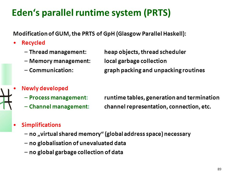 89 Eden's parallel runtime system (PRTS) Modification of GUM, the PRTS of GpH (Glasgow Parallel Haskell): Recycled –Thread management: heap objects, t