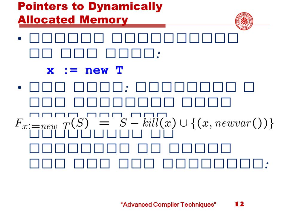 Pointers to Dynamically Allocated Memory 12 Handle statements of the form : x := new T One idea : generate a new variable each time the new statement is analyzed to stand for the new location : Advanced Compiler Techniques