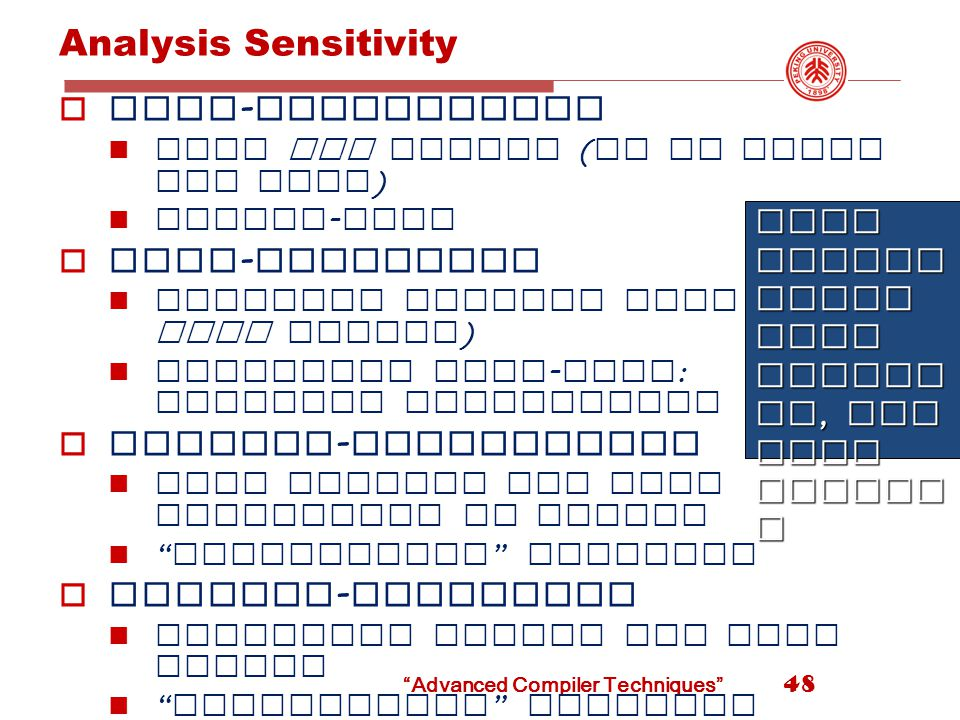 Analysis Sensitivity  Flow - insensitive What may happen ( on at least one path ) Linear - time  Flow - sensitive Consider control flow ( what must happen ) Iterative data - flow : possibly exponential  Context - insensitive Call treated the same regardless of caller Monovariant analysis  Context - sensitive Reanalyze callee for each caller Polyvariant analysis More sensit ivity more accura cy, but more expens e 48