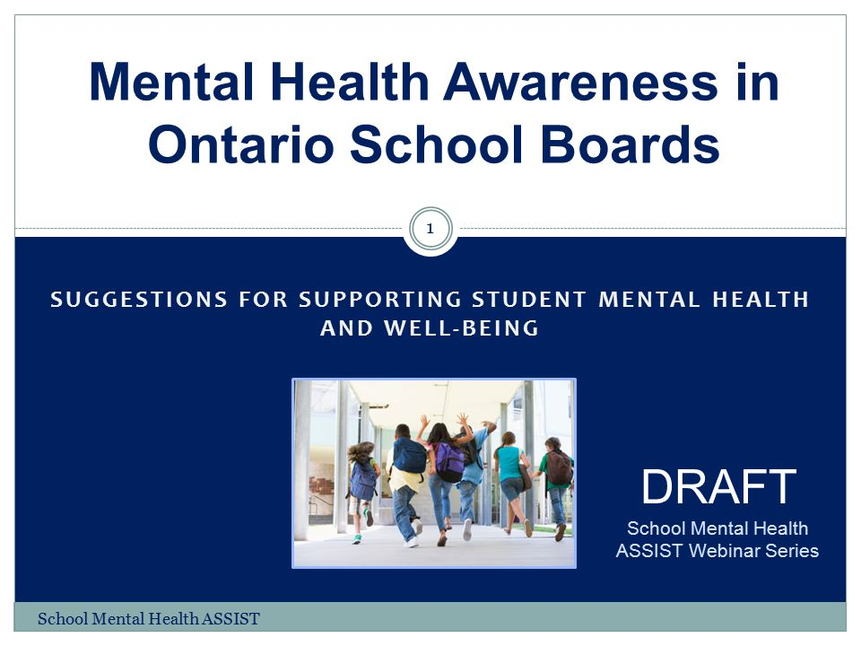 SUGGESTIONS FOR SUPPORTING STUDENT MENTAL HEALTH AND WELL-BEING Mental Health Awareness in Ontario School Boards 1 DRAFT School Mental Health ASSIST W