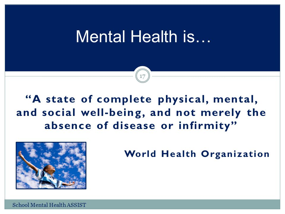 """""""A state of complete physical, mental, and social well-being, and not merely the absence of disease or infirmity"""" World Health Organization Mental Hea"""