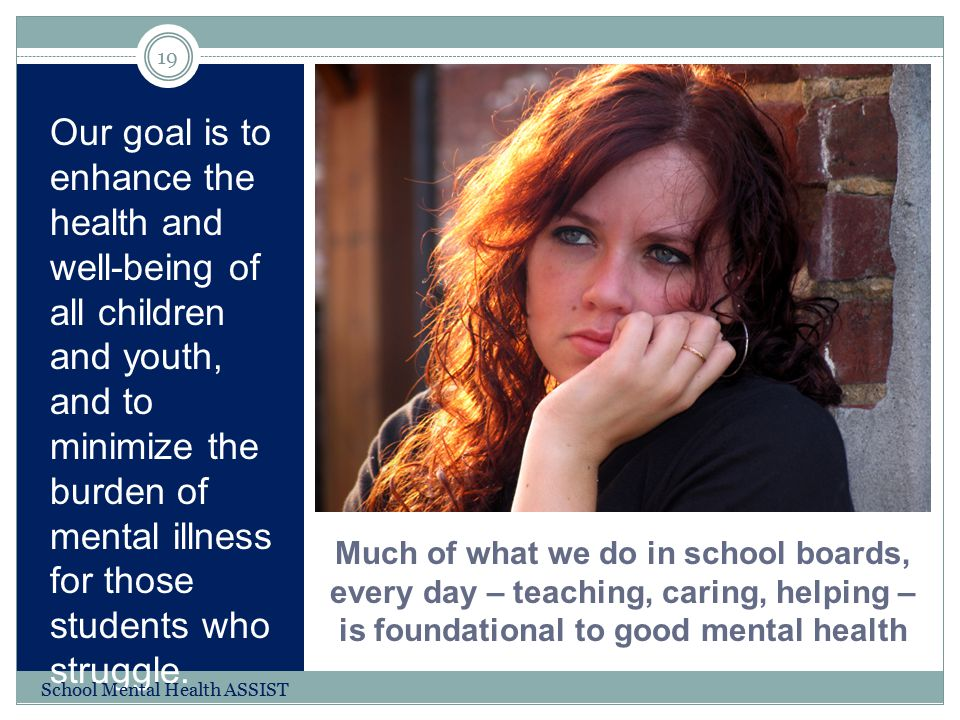 Much of what we do in school boards, every day – teaching, caring, helping – is foundational to good mental health Our goal is to enhance the health a