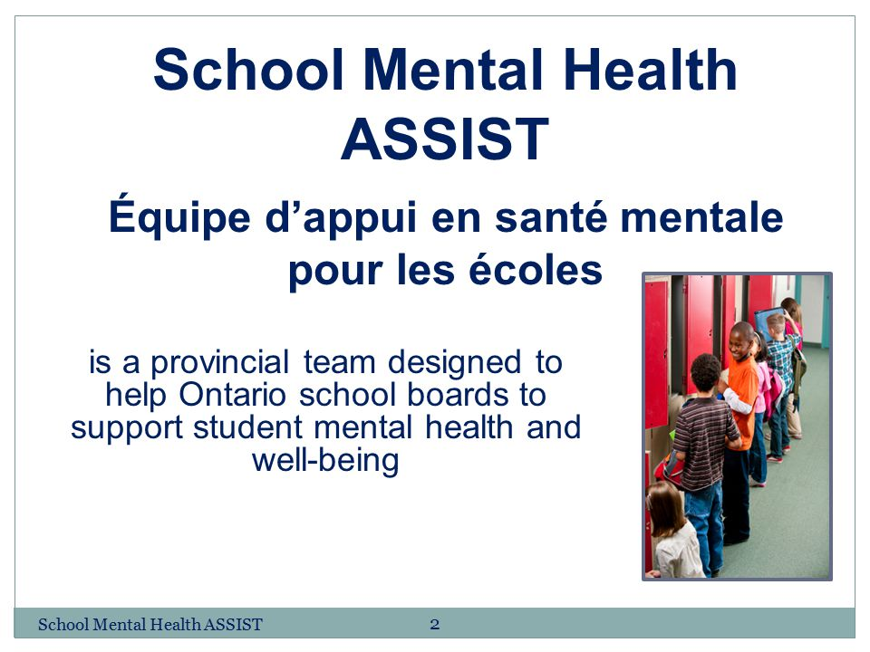 2 is a provincial team designed to help Ontario school boards to support student mental health and well-being School Mental Health ASSIST Équipe d'app