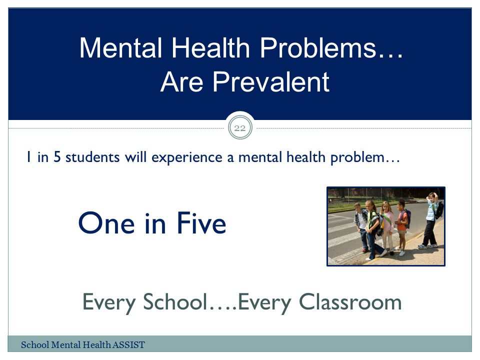 Mental Health Problems… Are Prevalent 1 in 5 students will experience a mental health problem… One in Five Every School….Every Classroom 22 School Men