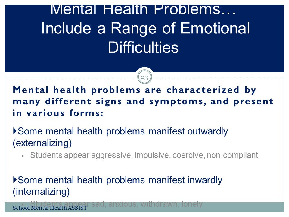 Mental health problems are characterized by many different signs and symptoms, and present in various forms:  Some mental health problems manifest ou