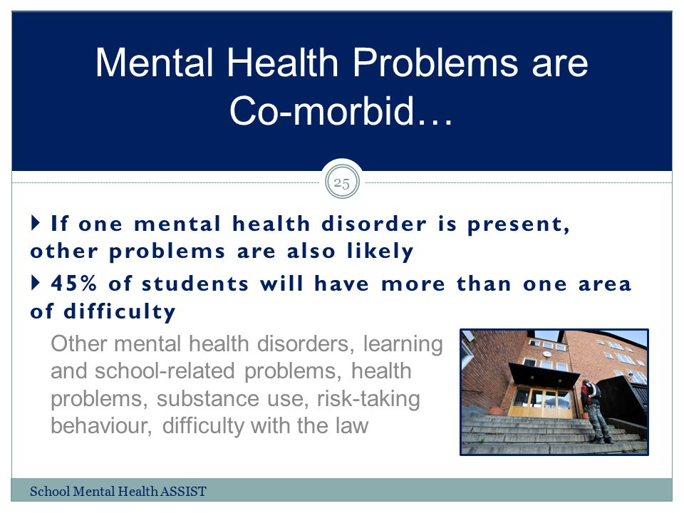 If one mental health disorder is present, other problems are also likely  45% of students will have more than one area of difficulty Other mental h