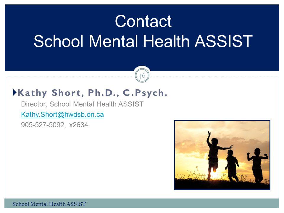  Kathy Short, Ph.D., C.Psych. Director, School Mental Health ASSIST Kathy.Short@hwdsb.on.ca 905-527-5092, x2634 Contact School Mental Health ASSIST S