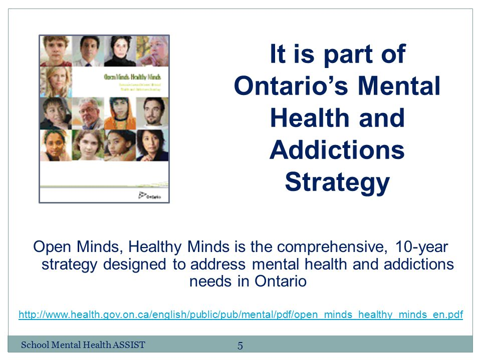 5 It is part of Ontario's Mental Health and Addictions Strategy Open Minds, Healthy Minds is the comprehensive, 10-year strategy designed to address m