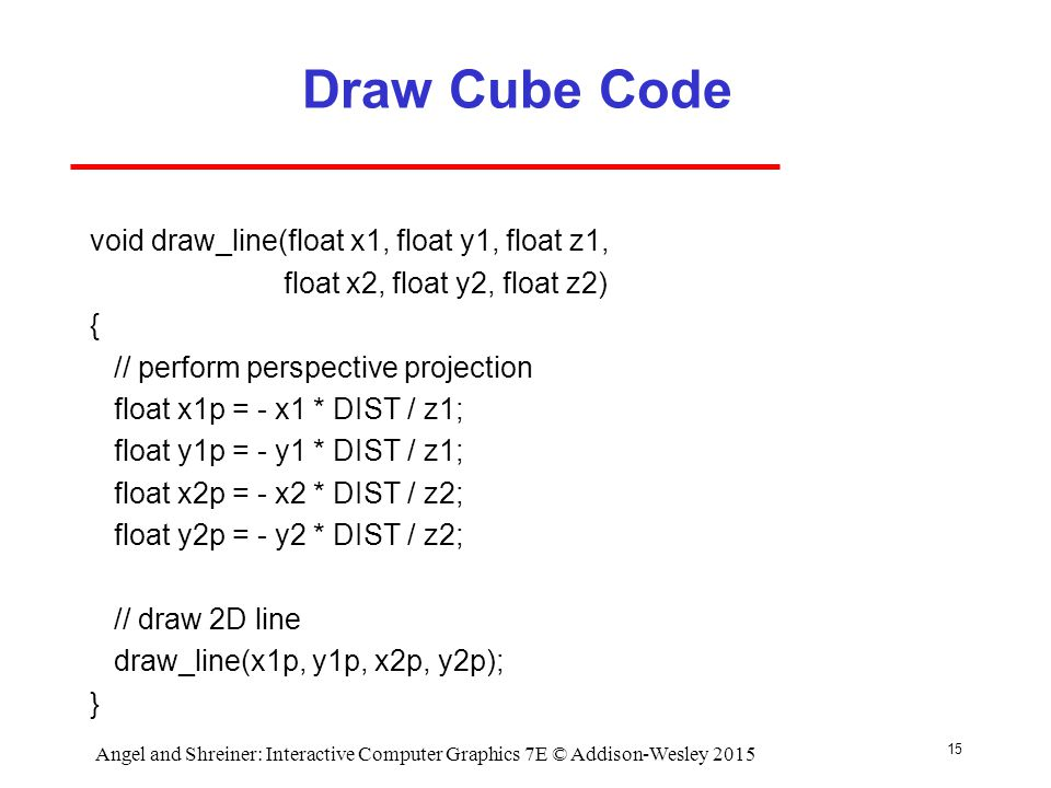 Draw Cube Code void draw_line(float x1, float y1, float z1, float x2, float y2, float z2) { // perform perspective projection float x1p = - x1 * DIST / z1; float y1p = - y1 * DIST / z1; float x2p = - x2 * DIST / z2; float y2p = - y2 * DIST / z2; // draw 2D line draw_line(x1p, y1p, x2p, y2p); } 15 Angel and Shreiner: Interactive Computer Graphics 7E © Addison-Wesley 2015