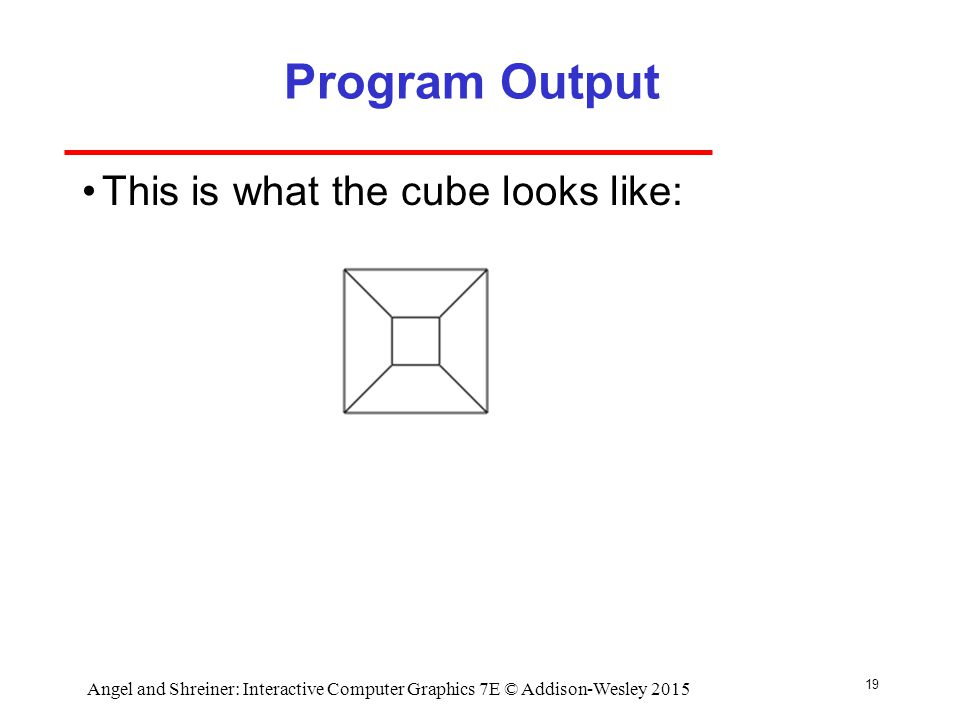Program Output This is what the cube looks like: 19 Angel and Shreiner: Interactive Computer Graphics 7E © Addison-Wesley 2015