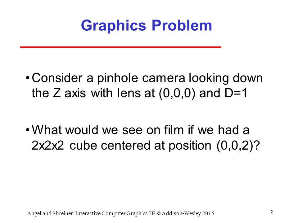2 Graphics Problem Consider a pinhole camera looking down the Z axis with lens at (0,0,0) and D=1 What would we see on film if we had a 2x2x2 cube centered at position (0,0,2).