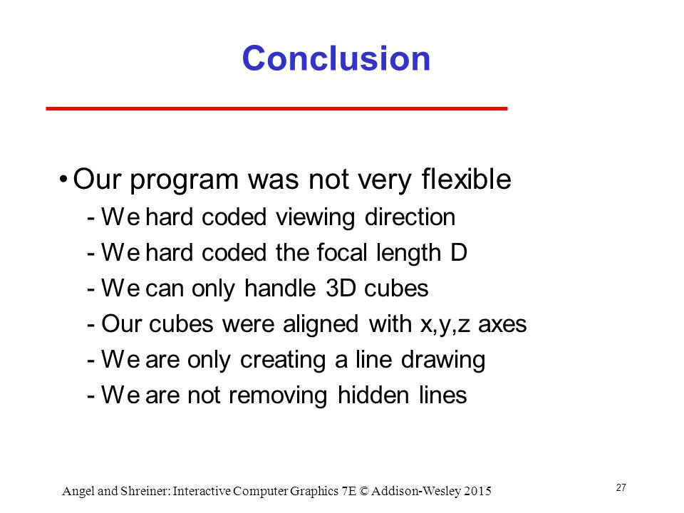 Conclusion Our program was not very flexible ­We hard coded viewing direction ­We hard coded the focal length D ­We can only handle 3D cubes ­Our cubes were aligned with x,y,z axes ­We are only creating a line drawing ­We are not removing hidden lines 27 Angel and Shreiner: Interactive Computer Graphics 7E © Addison-Wesley 2015