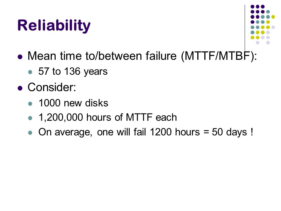Reliability Mean time to/between failure (MTTF/MTBF): 57 to 136 years Consider: 1000 new disks 1,200,000 hours of MTTF each On average, one will fail 1200 hours = 50 days !