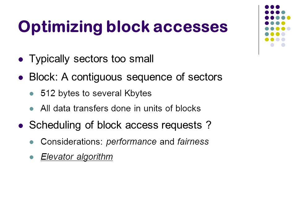 Optimizing block accesses Typically sectors too small Block: A contiguous sequence of sectors 512 bytes to several Kbytes All data transfers done in units of blocks Scheduling of block access requests .