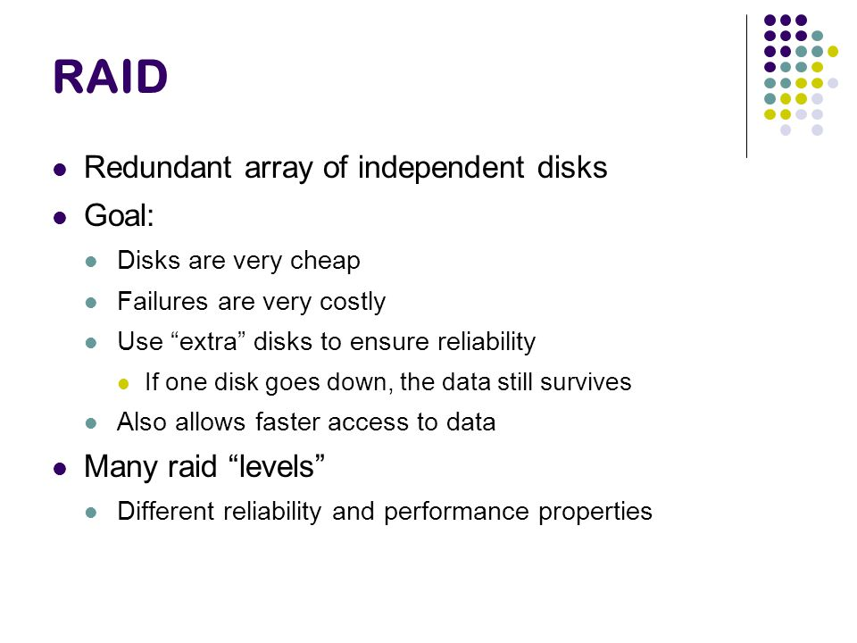 RAID Redundant array of independent disks Goal: Disks are very cheap Failures are very costly Use extra disks to ensure reliability If one disk goes down, the data still survives Also allows faster access to data Many raid levels Different reliability and performance properties