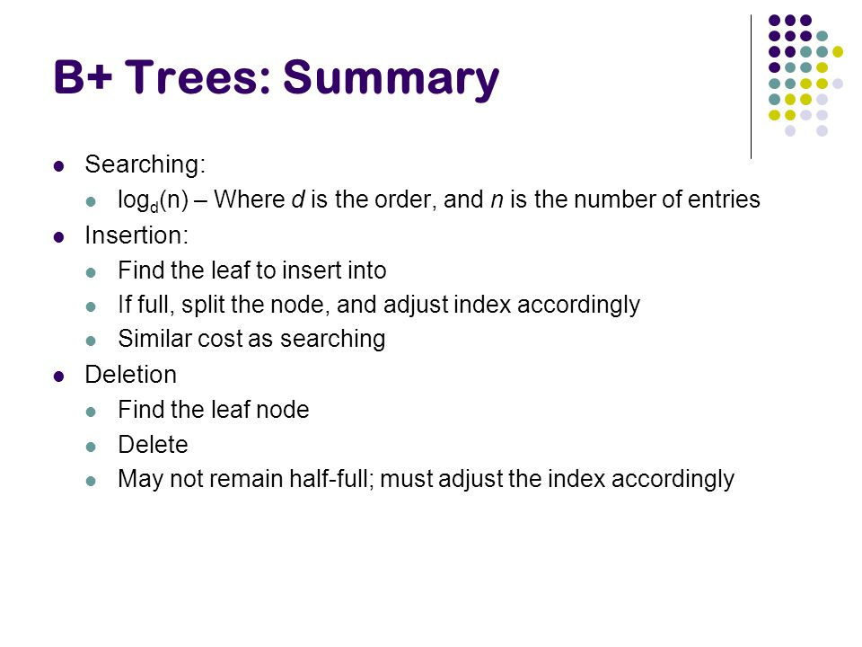 B+ Trees: Summary Searching: log d (n) – Where d is the order, and n is the number of entries Insertion: Find the leaf to insert into If full, split the node, and adjust index accordingly Similar cost as searching Deletion Find the leaf node Delete May not remain half-full; must adjust the index accordingly