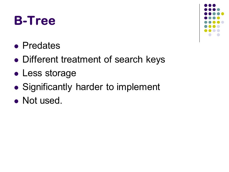 B-Tree Predates Different treatment of search keys Less storage Significantly harder to implement Not used.