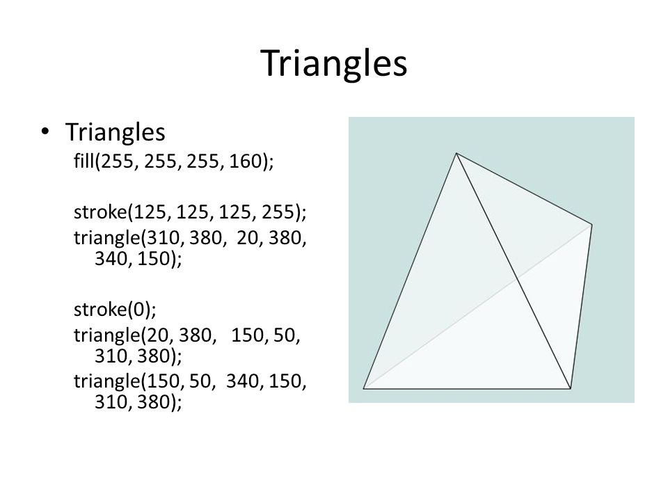 Triangles fill(255, 255, 255, 160); stroke(125, 125, 125, 255); triangle(310, 380, 20, 380, 340, 150); stroke(0); triangle(20, 380, 150, 50, 310, 380); triangle(150, 50, 340, 150, 310, 380);