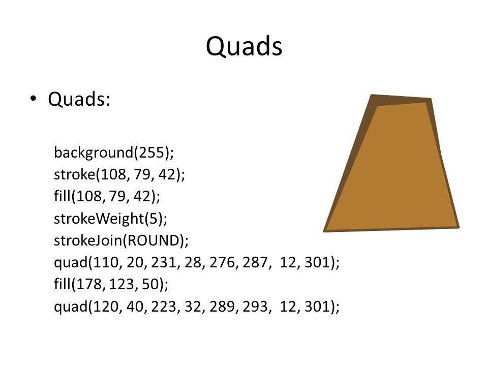 Quads Quads: background(255); stroke(108, 79, 42); fill(108, 79, 42); strokeWeight(5); strokeJoin(ROUND); quad(110, 20, 231, 28, 276, 287, 12, 301); fill(178, 123, 50); quad(120, 40, 223, 32, 289, 293, 12, 301);