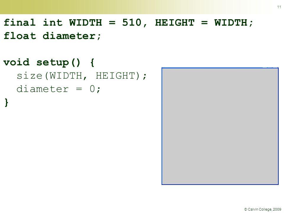 © Calvin College, 2009 11 final int WIDTH = 510, HEIGHT = WIDTH; float diameter; void setup() { size(WIDTH, HEIGHT); diameter = 0; }