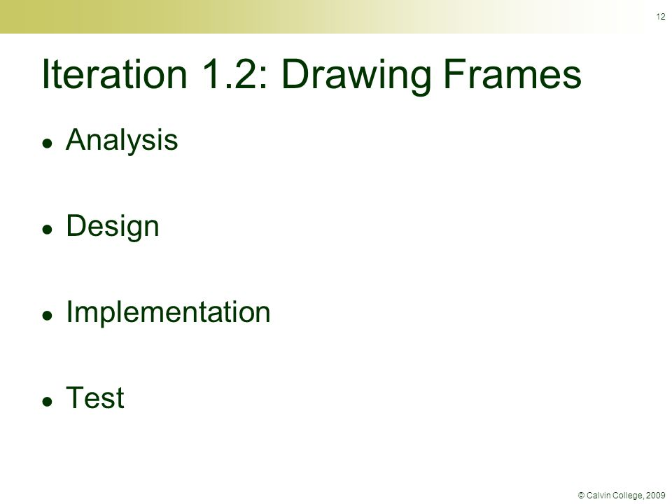 © Calvin College, 2009 12 Iteration 1.2: Drawing Frames ● Analysis ● Design ● Implementation ● Test