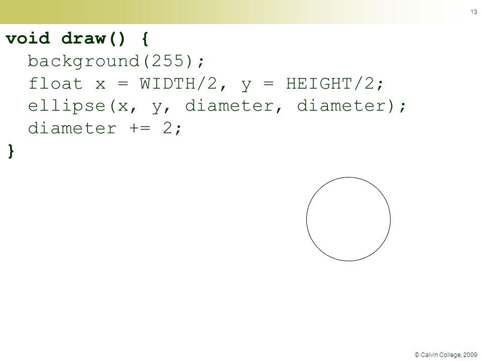 © Calvin College, 2009 13 void draw() { background(255); float x = WIDTH/2, y = HEIGHT/2; ellipse(x, y, diameter, diameter); diameter += 2; }