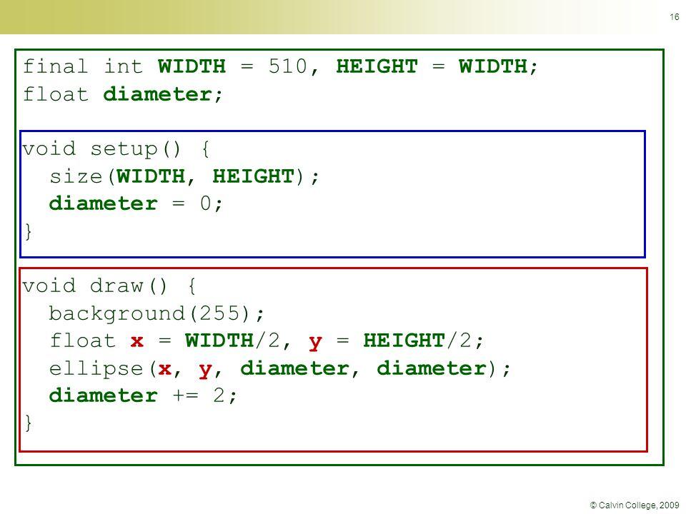 © Calvin College, 2009 16 final int WIDTH = 510, HEIGHT = WIDTH; float diameter; void setup() { size(WIDTH, HEIGHT); diameter = 0; } void draw() { background(255); float x = WIDTH/2, y = HEIGHT/2; ellipse(x, y, diameter, diameter); diameter += 2; }