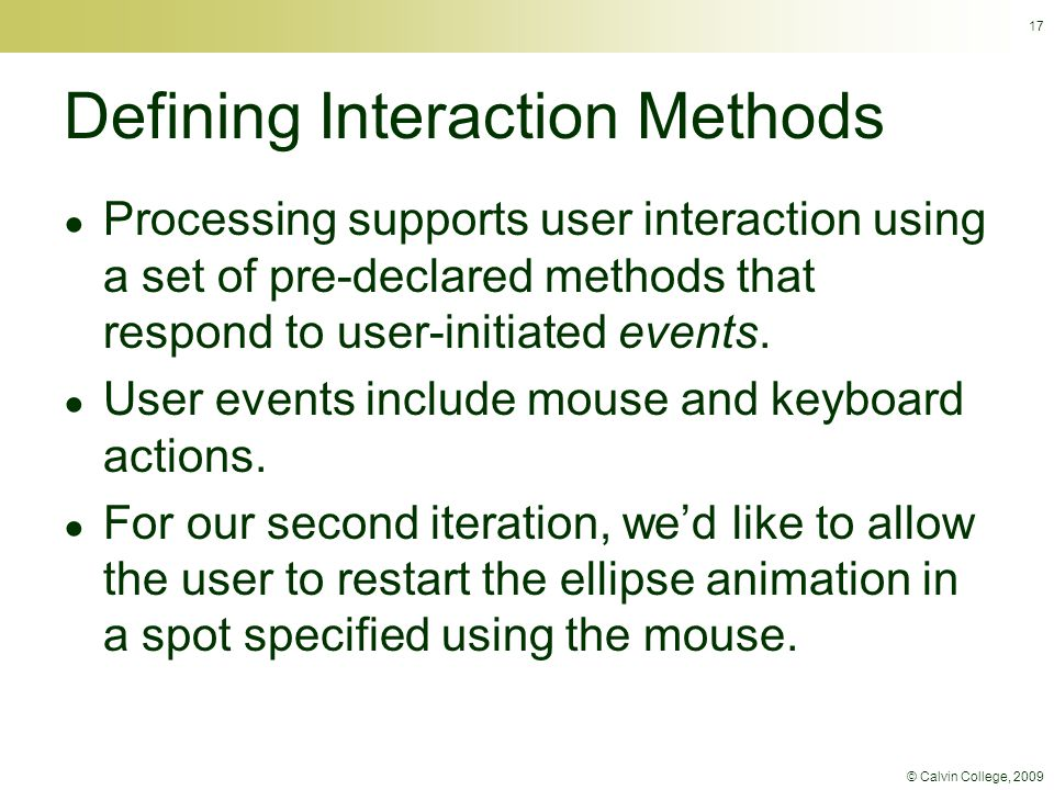 © Calvin College, 2009 17 Defining Interaction Methods ● Processing supports user interaction using a set of pre-declared methods that respond to user-initiated events.