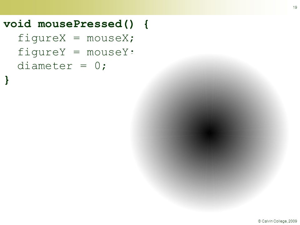 © Calvin College, 2009 19 void mousePressed() { figureX = mouseX; figureY = mouseY; diameter = 0; }