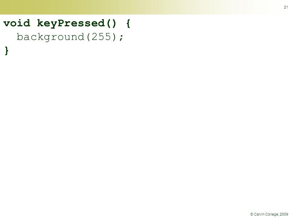 © Calvin College, 2009 21 void keyPressed() { background(255); }