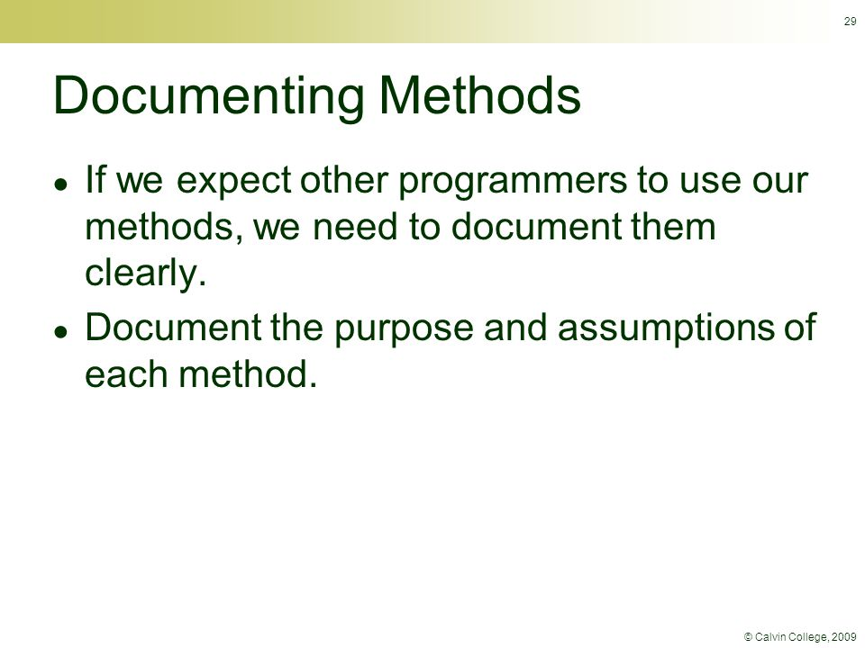 © Calvin College, 2009 Documenting Methods ● If we expect other programmers to use our methods, we need to document them clearly.