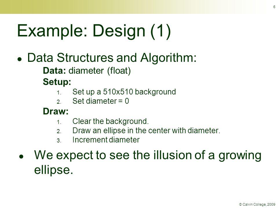 © Calvin College, 2009 6 Example: Design (1) ● Data Structures and Algorithm: Data: diameter (float) Setup: 1.
