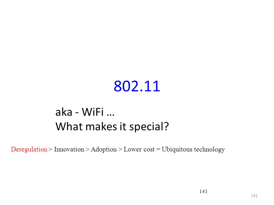 141 802.11 aka - WiFi … What makes it special? Deregulation > Innovation > Adoption > Lower cost = Ubiquitous technology 141